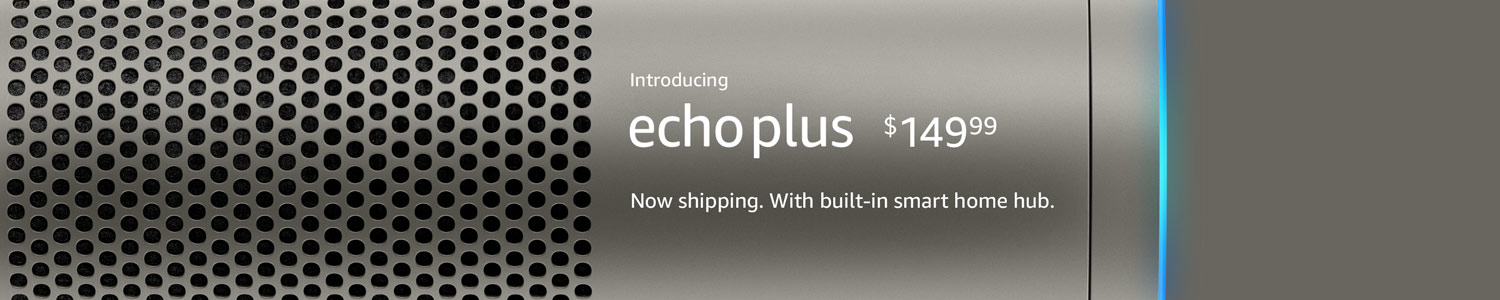 Introducing Echo Plus $149.99, with built-in smart home hub | Now shipping