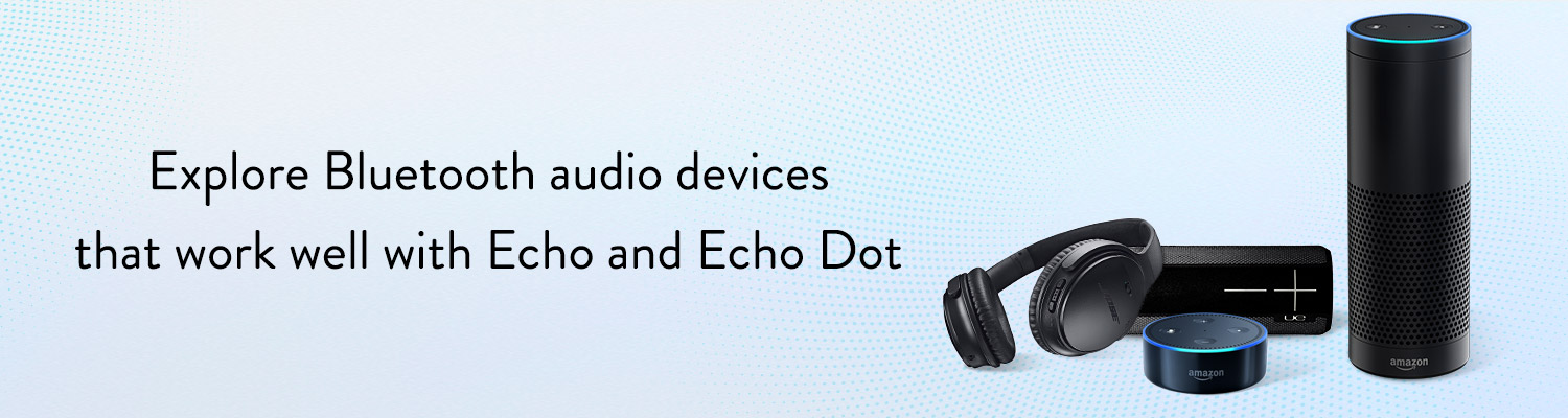 Explore Bluetooth audio devices that work well with Echo & Echo Dot