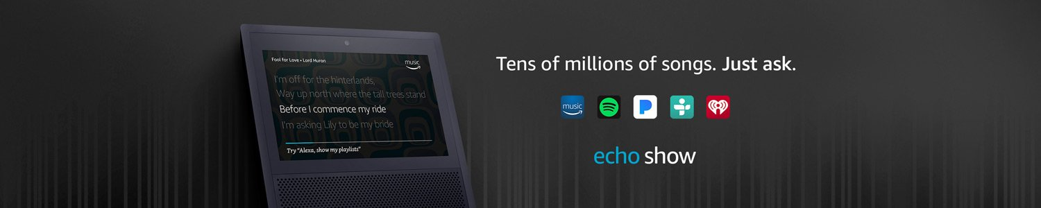 Echo Show   Ten of millions of songs. Just ask.