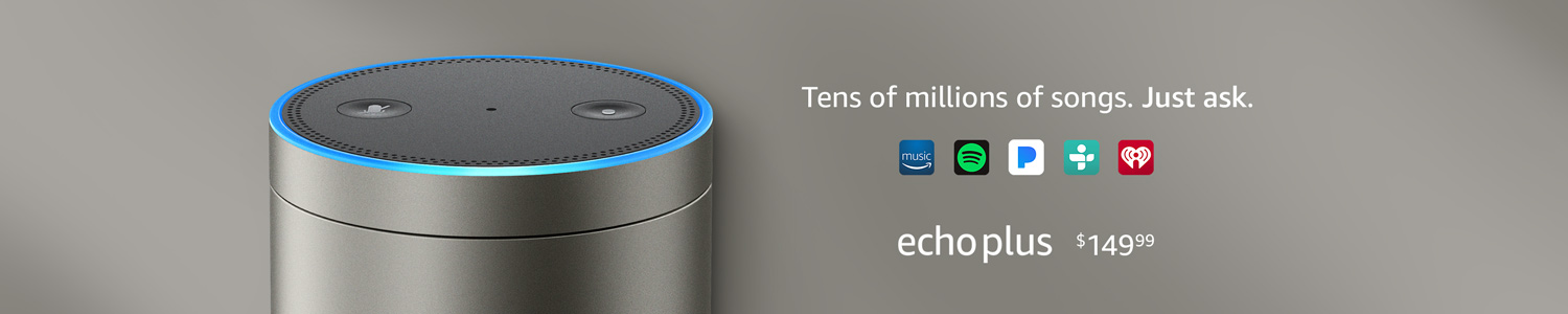 Echo Plus $149.99 | Ten of millions of songs. Just ask.
