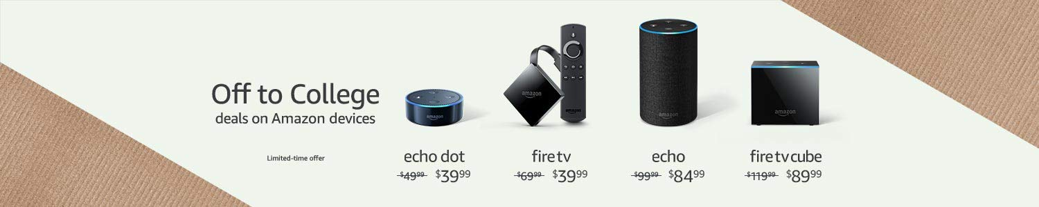 Off to College Deals on Amazon Devices. Echo Dot $39.99. Fire TV $39.99. Echo $84.99. Fire TV Cube $89.99.