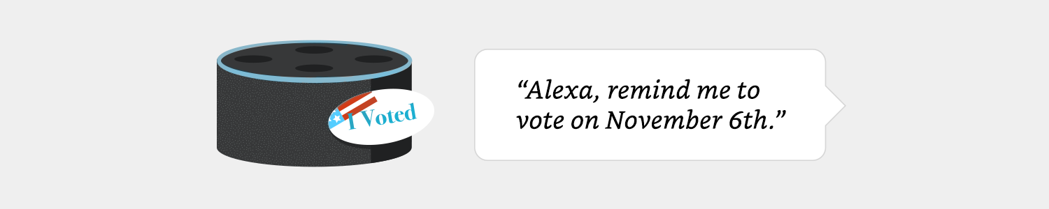 """Alexa, remind me to vote on November 6th."""" 