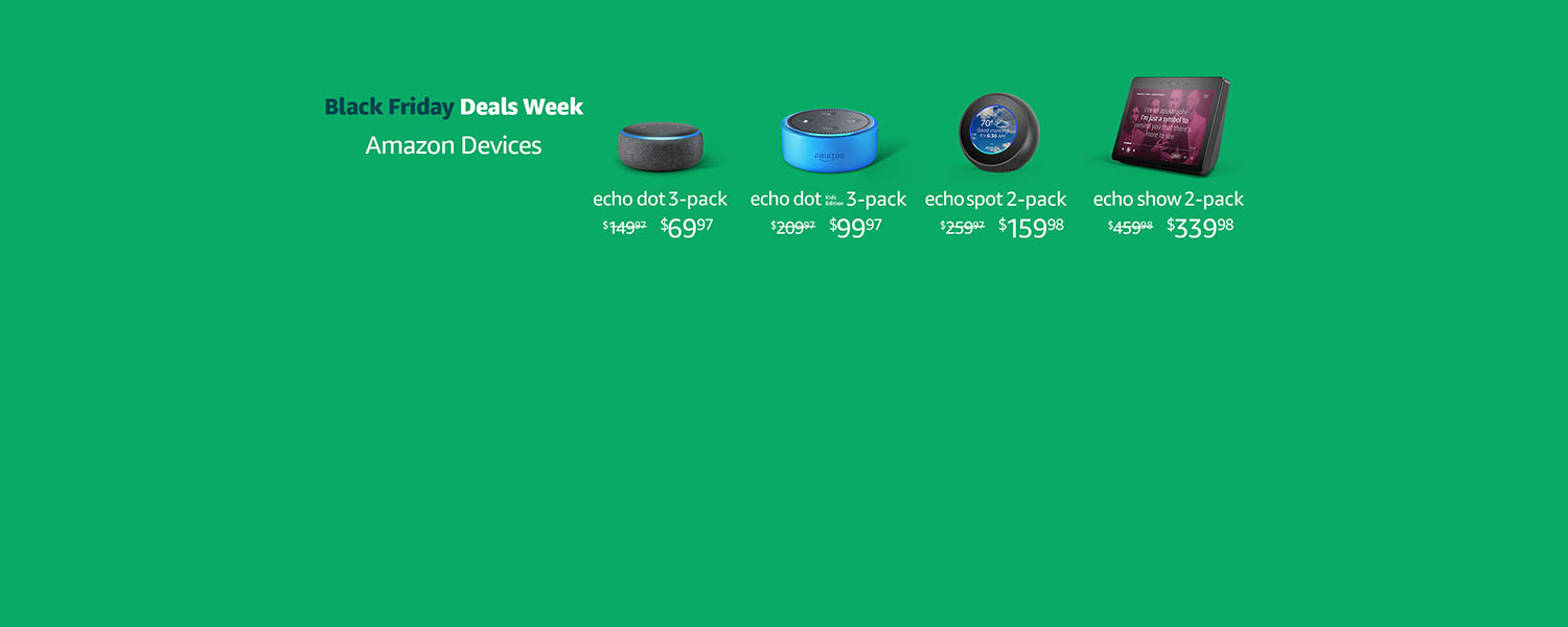 Black Friday Deals Week. Amazon Devices. | Echo Dot 3-Pack $69.97 | Echo Dot Kids Edition 3-Pack $99.97 | Echo Spot 2-Pack $159.98 | Echo Show 2-Pack $339.98 | Limited-time offer