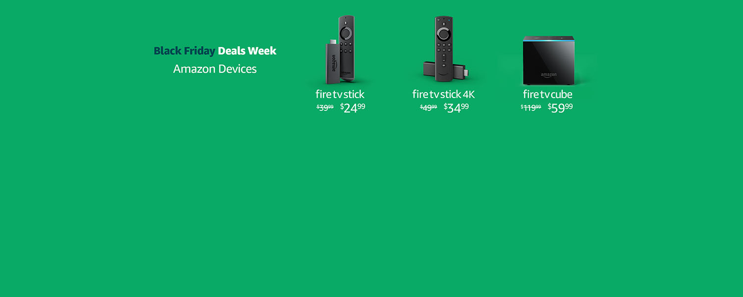 Black Friday Deals Week. Amazon Devices.   Fire TV Stick $24.99   Fire TV Stick 4K $34.99   Fire TV Cube $59.99   Limited-time offer