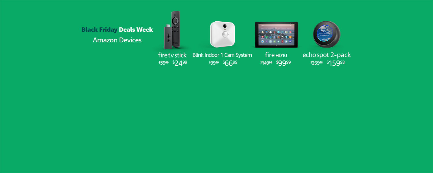 Black Friday Deals Week. Amazon Devices. | Fire TV Stick $24.99 | Blink Indoor 1 Camera System | Fire HD 10 $99.99 | Echo Spot 2-Pack $159.98 | Limited-time offer