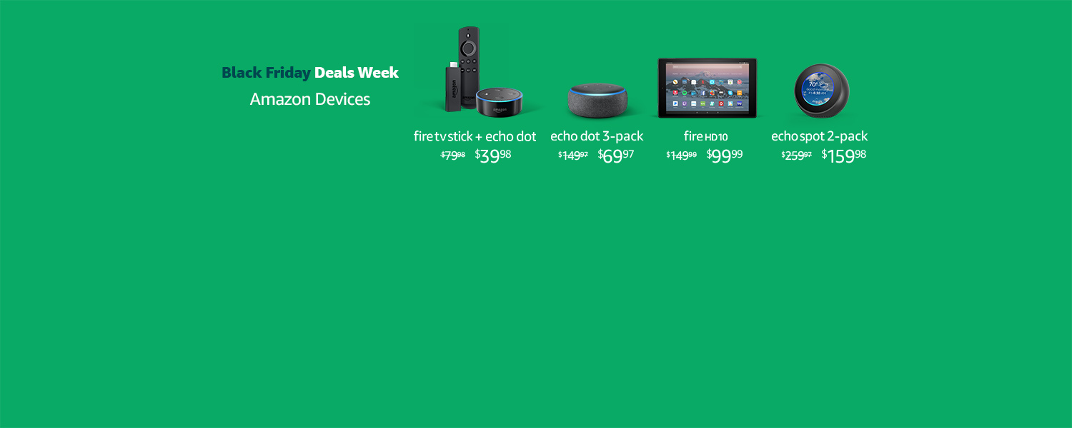 Black Friday Deals Week. Amazon Devices. | Fire TV Stick + Echo Dot $39.98 | Echo Dot 3-Pack $69.97 | Fire HD 10 $99.99 | Echo Spot 2-Pack $159.98 | Limited-time offer