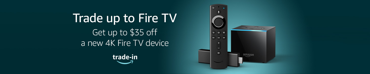Trade up to Fire TV. Get up to $35 off a new 4K Fire TV device