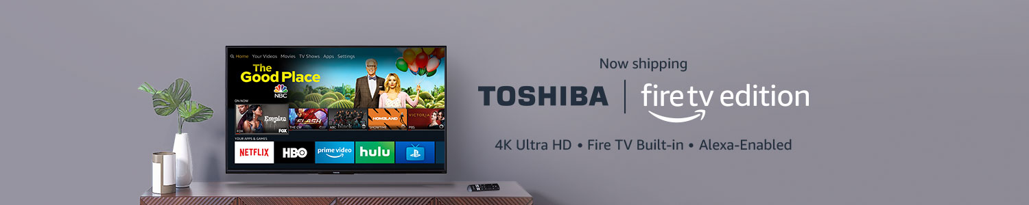 Now Shipping Toshiba Fire TV Edition with Fire TV built-in and Voice Remote with Alexa