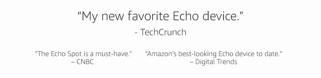My new favorite Echo device - TechCrunch | Echo Spot is a must-have - CNBC | Amazon's best-looking Echo device to date. - Digital Trends