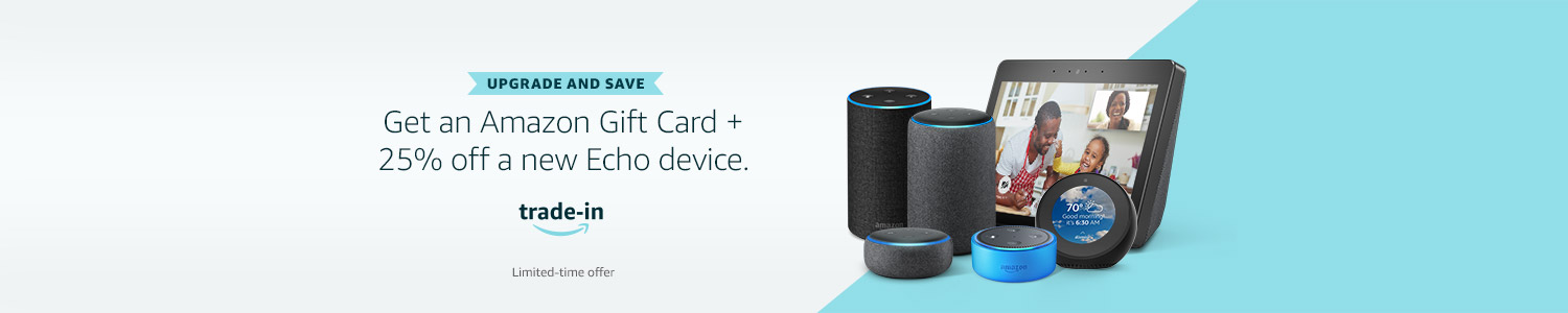 Upgrade and save. Get an Amazon Gift Card and 25% off a new Echo device.