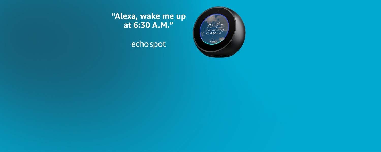 Alexa, wake me up at 6:30 A.M.   Echo Spot