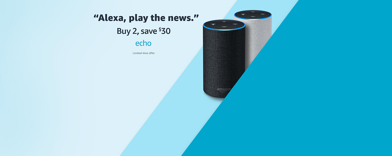 Alexa, play the news   Buy 2, save $30   Echo   Limited-time offer
