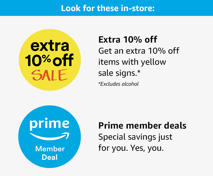 Look for these in-store: get an extra 10% off items with yellow sale signs, excluding alcohol, and find Prime member deals - special savings just for you. Yes, you.