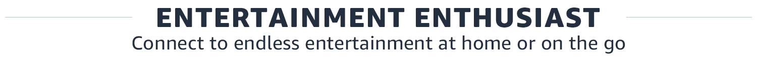 Entertainment Enthusiast | Connect to endless entertainment at home or on the go