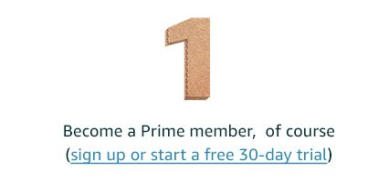Become a Prime member, of course (sign up or start a free 30-day trial)