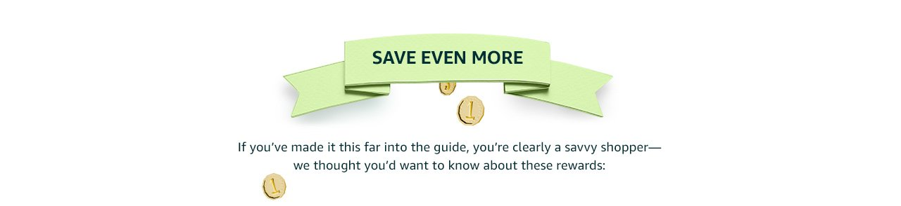Save even more: If you've made it this far into the guide, you're clearly a savvy shopper. We thought you'd want to know about these rewards.