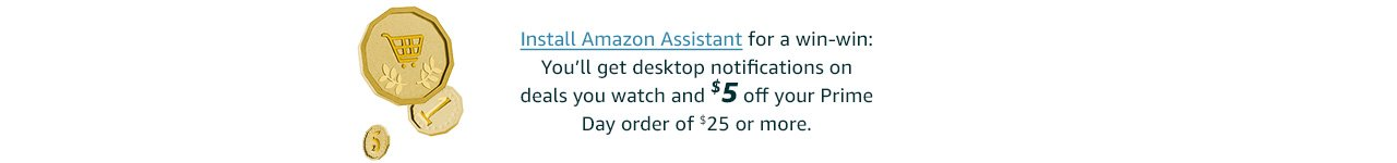 Install Amazon Assistant for a win-win: You'll get desktop notifications on deals you like and $5 off your Prime Day order of $25 or more.