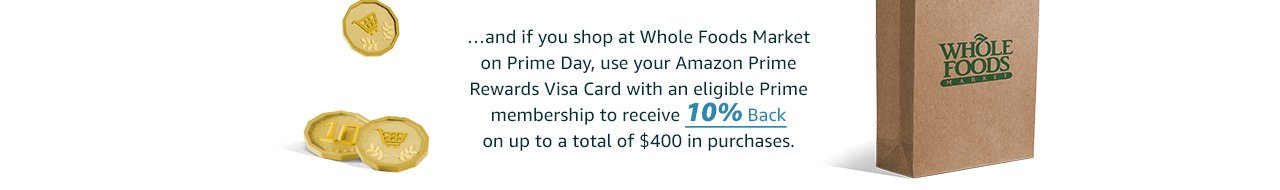 …and if you shop at Whole Foods Market on Prime Day, use your Amazon Prime Rewards Visa Card with an eligible Prime membership to receive 10% back on your purchase.