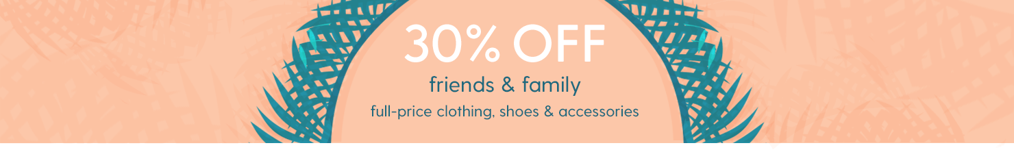 30% OFF FRIENDS & FAMILY Full-price clothing, shoes & accessories