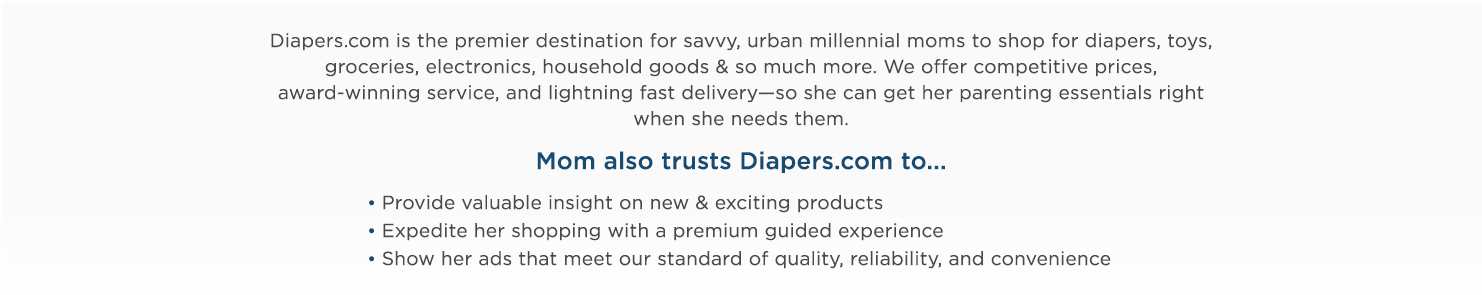Diapers.com is the premiere destination for savvy, urban millennial moms to shop for diapers, toys, groceries, electronics, household goods & so much more. We offer competitive prices, award-winning service, and lightning fast delivery—so she can get her parenting essentials right when she needs them.   Mom also trusts Diapers.com to...  -Provide valuable insight on new & exciting products  -Expedite her shopping with a premium guided experience  -Show her ads that meet our standard of quality, reliability, and convenience