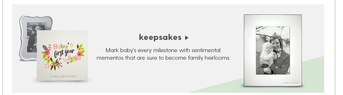 KEEPSAKES Mark baby's every milestone with sentimental mementos that are sure to become family heirlooms