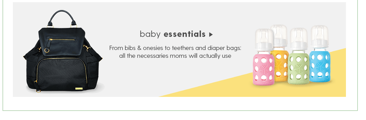 BABY ESSENTIALS From bibs & onesies to teethers and diaper bags: all the necessaries moms will actually use