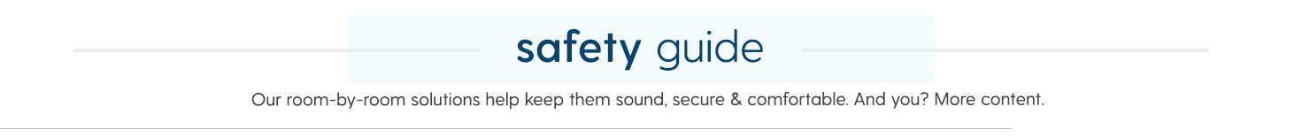 SAFETY GUIDE Our room-by-room solutions help keep them sound, secure & comfortable. And you? More content.