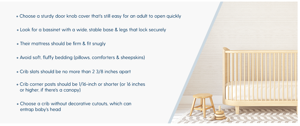 • Choose a sturdy door knob cover that's still easy for an adult to open quickly • Look for a bassinet with a wide, stable base & legs that lock securely • Their mattress should be firm & fit snugly • Avoid soft, fluffy bedding (pillows, comforters & sheepskins) • Crib slats should be no more than 2 3/8 inches apart  • Crib corner posts should be 1/16-inch or shorter (or 16 inches or higher, if there's a canopy) • Choose a crib without decorative cutouts, which can entrap baby's head