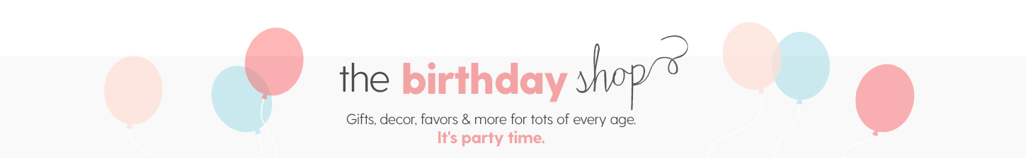 THE BIRTHDAY SHOP Gifts, decor, favors & more for tots of every age.