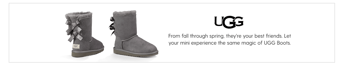 Uggs  From fall through spring, they're your best friends. Let your mini experience the same magic of Uggs Australia.