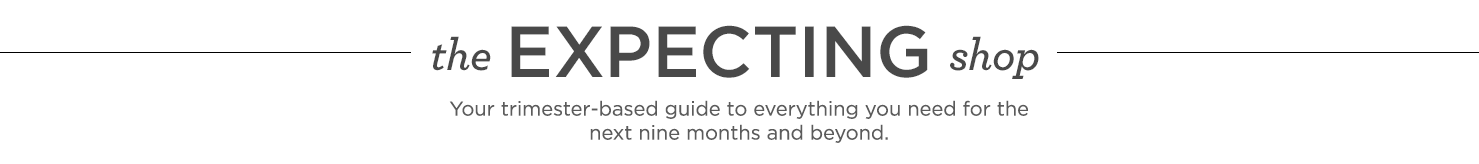 the Expecting Shop Your trimester-based guide to everything you need for the next nine months and beyond.