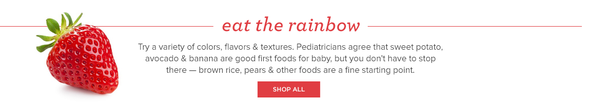 Eat the rainbow. Try a variety of colors, flavors & textures. Pediatricians agree that sweet potato, avocado & banana are good first foods for baby, but you don't have to stop there — brown rice, pears & other foods are a fine starting point.