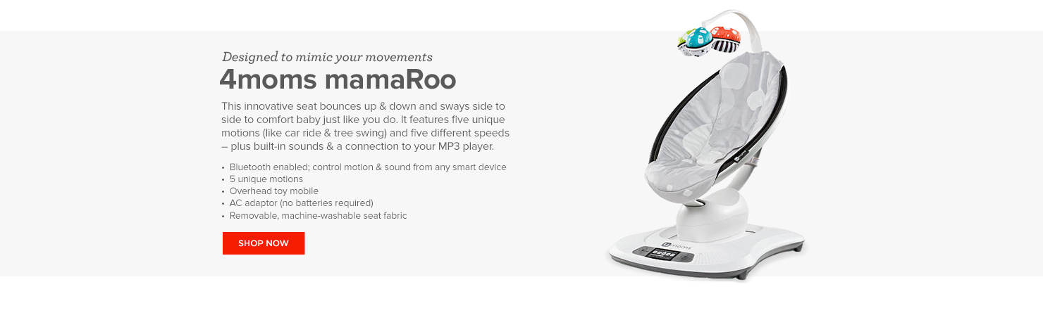 Designed to mimic your movements: 4moms mamaRoo. This innovative seat bounces up and down and sways side to side to comfort baby just like you do. It features five unique motions - like car ride and tree swing - and five different speeds, plus built-in sounds and a connection to your MP3 player.