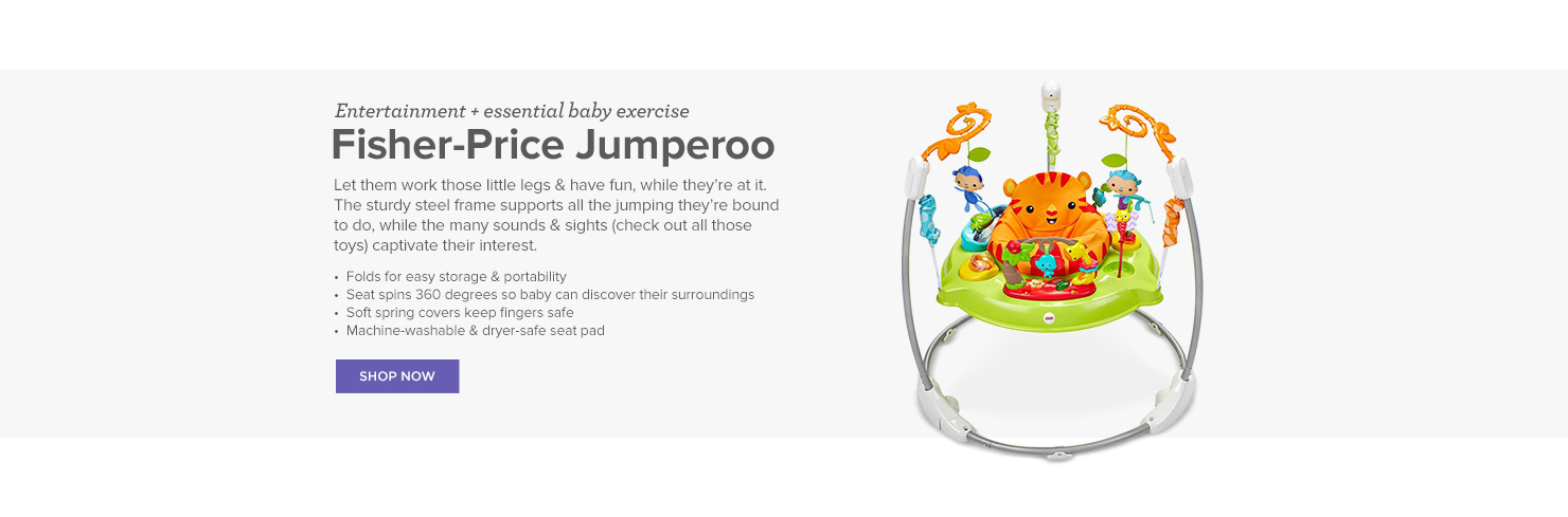 Entertainment and essential baby exercise. Fisher-Price Jumperoo. Let them work those little legs and have fun, while they're at it. The sturdy steel frame supports all the jumping they're bound to do, while the many sounds and sights captivate their interest.