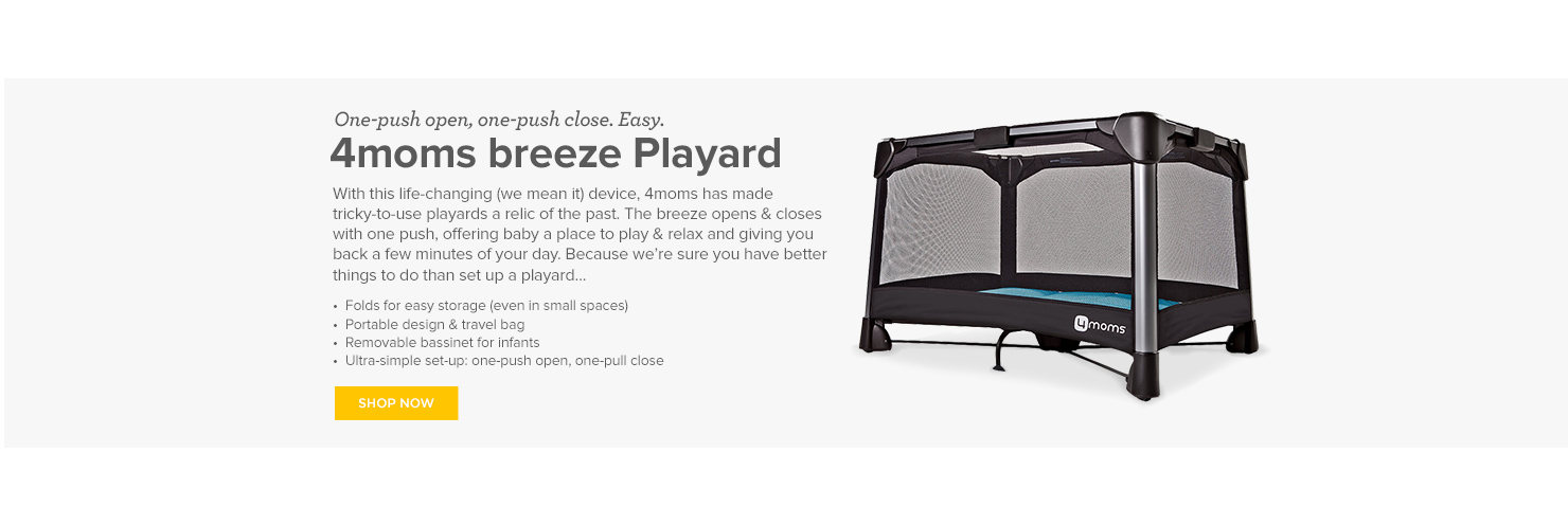 One-push open, one-push close. Easy. 4moms breeze Playard With this life-changing (we mean it) device, 4moms has made tricky-to-use playards a relic of the past. The breeze opens & closes with one push, offering baby a place to play and relax and giving you back a few minutes of your day. Because we're sure you have better things to do than set up a playard… Folds for easy storage (even in small spaces) Portable design and travel bag Removable bassinet for infants Ultra-simple set-up: one-push open, one-pull close