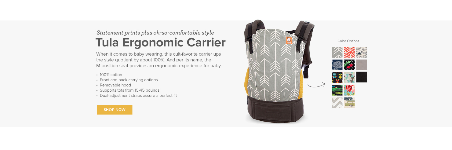 Statement prints plus oh-so-comfortable style Tula Ergonomic Carrier  When it comes to baby wearing, this cult-favorite carrier ups the style quotient by about 100%. And per its name, the M-position seat provides an ergonomic experience for baby.  •  100% cotton •  Front and back carrying options •  Removable hood •  Supports tots from 15-45 pounds •  Dual-adjustment straps assure a perfect fit