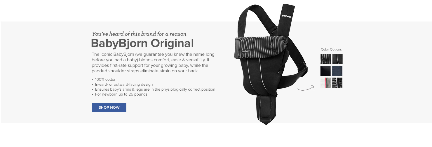 You've heard of this brand for a reason: BabyBjorn Original. The iconic BabyBjorn (we guarantee you knew the name long before you had a baby) blends comfort, ease & versatility. It provides first-rate support for your growing baby, while the padded shoulder straps eliminate strain on your back.