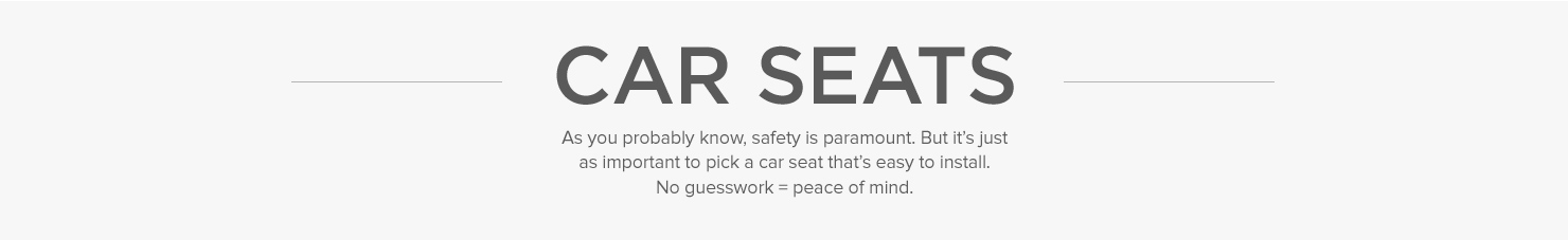 As you probably know, safety is paramount. But it's just as important to pick a car seat that's easy to install. No guesswork = peace of mind.