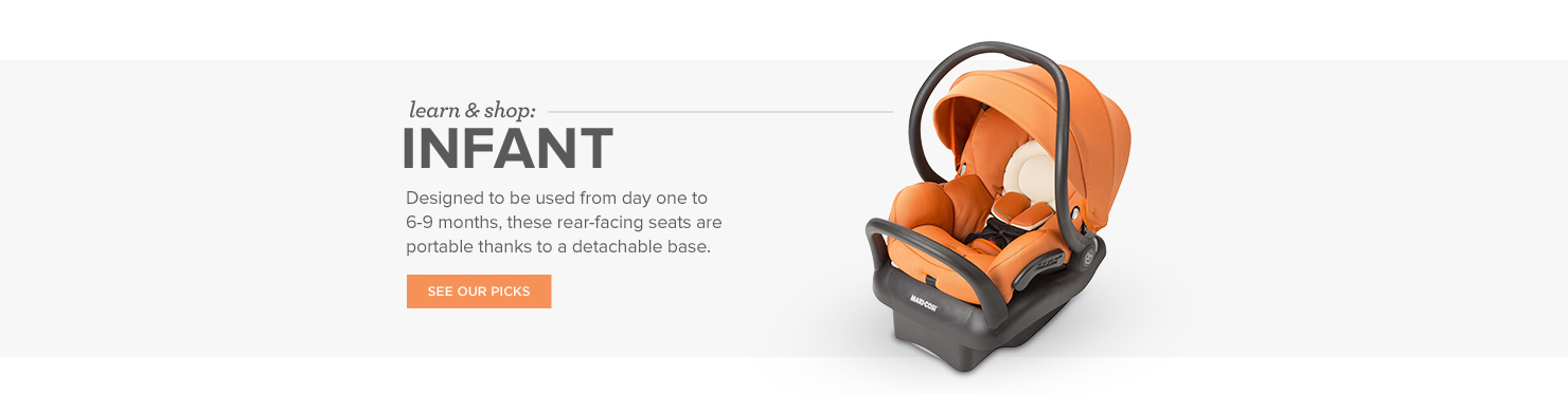 Infant Car Seats: Designed to be used from day one to 6-9 months, these rear-facing seats are portable thanks to a detachable base.