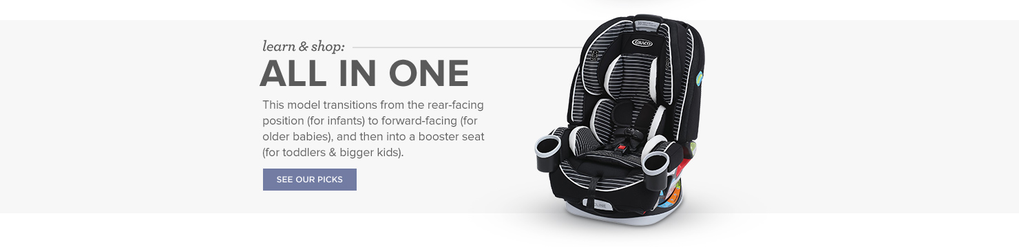 All-in-One Car Seats: This model transitions from the rear-facing position (for infants) to forward-facing (for older babies), and then into a booster seat (for toddlers & bigger kids).