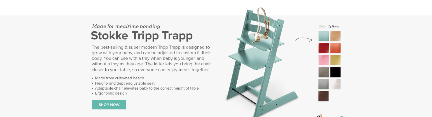 Stokke Tripp Trapp: The best-selling & super modern Tripp Trapp is designed to grow with your baby, and can be adjusted to custom fit their body. You can use with a tray when baby is younger, and without a tray as they age. The latter lets you bring the chair closer to your table, so everyone can enjoy meals together.   •  Made from cultivated beech •  Height- and depth-adjustable seat •  Adaptable chair elevates baby to the correct height of table •  Ergonomic design