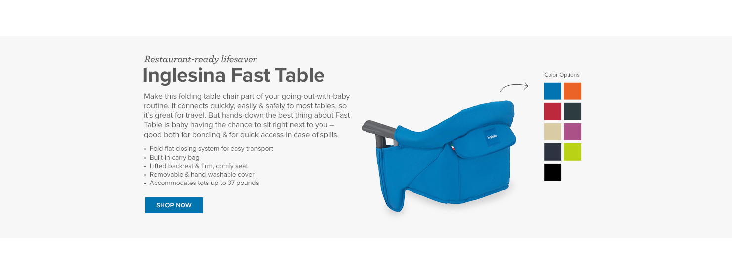 Inglesina Fast Table: Keep things clean even when you're out & about. The beauty of this booster is that it has an easy-to-clean tray – just wipe it down when you're at a restaurant & stick it in the dishwasher when you're home. It also comes with a snap-on cover for transport.  •  3 tummy adjustments to accommodate your child •  3 height adjustments •  Harness for baby & straps to secure booster to chair •  Wood construction •  Shoulder straps for easy carrying