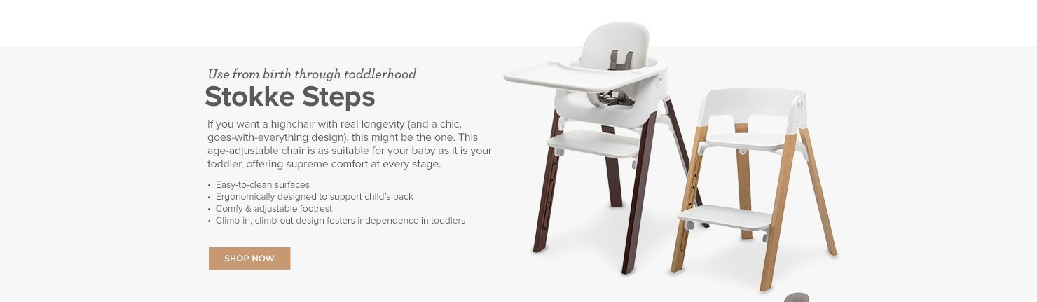 Stokke Steps. If you want a highchair with real longevity (and a chic, goes-with-everything design), this might be the one. This age-adjustable chair is as suitable for your baby as it is your toddler, offering supreme comfort at every stage.
