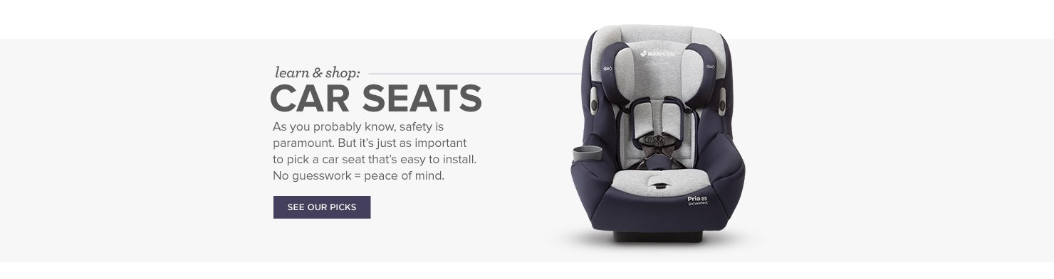 Car Seats. As you probably know, safety is paramount. But it's just as important to pick a car seat that's easy to install. No guesswork = peace of mind.
