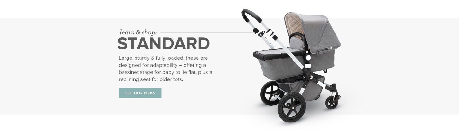 Standard Strollers: Large, sturdy & fully loaded, these are designed for adaptability – offering a bassinet stage for baby to lie flat, plus a reclining seat for older tots.