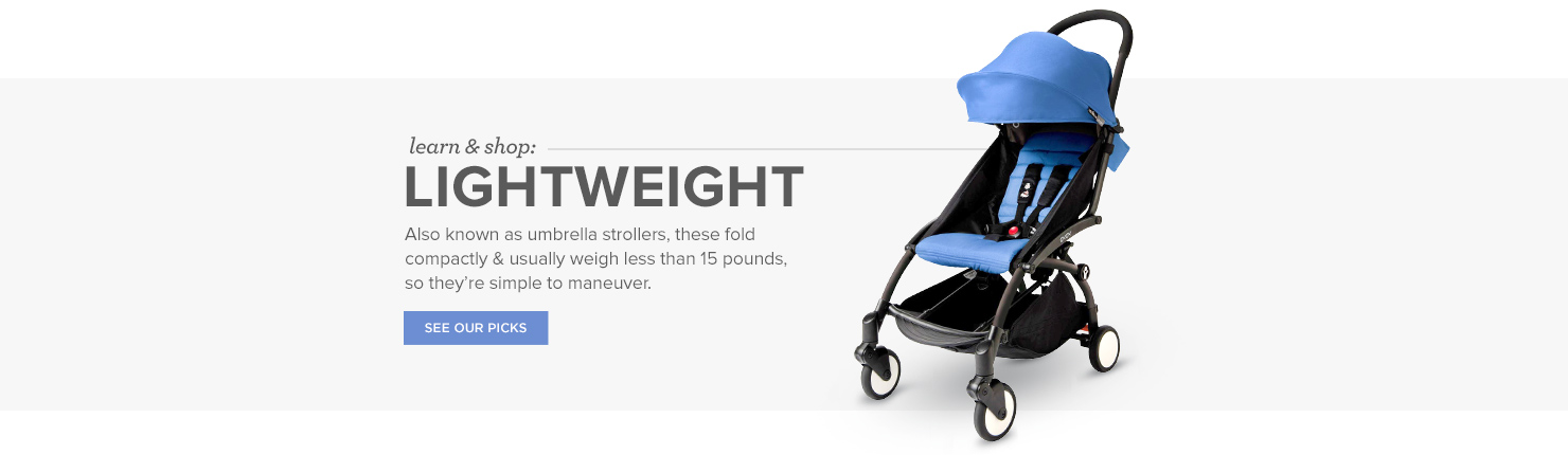Lightweight strollers: Also known as umbrella strollers (courtesy of the upside-down, J-shaped handles on many options), these fold compactly & usually weigh less than 15 pounds. They are, in a word, portable, so they're great for travel & city life.