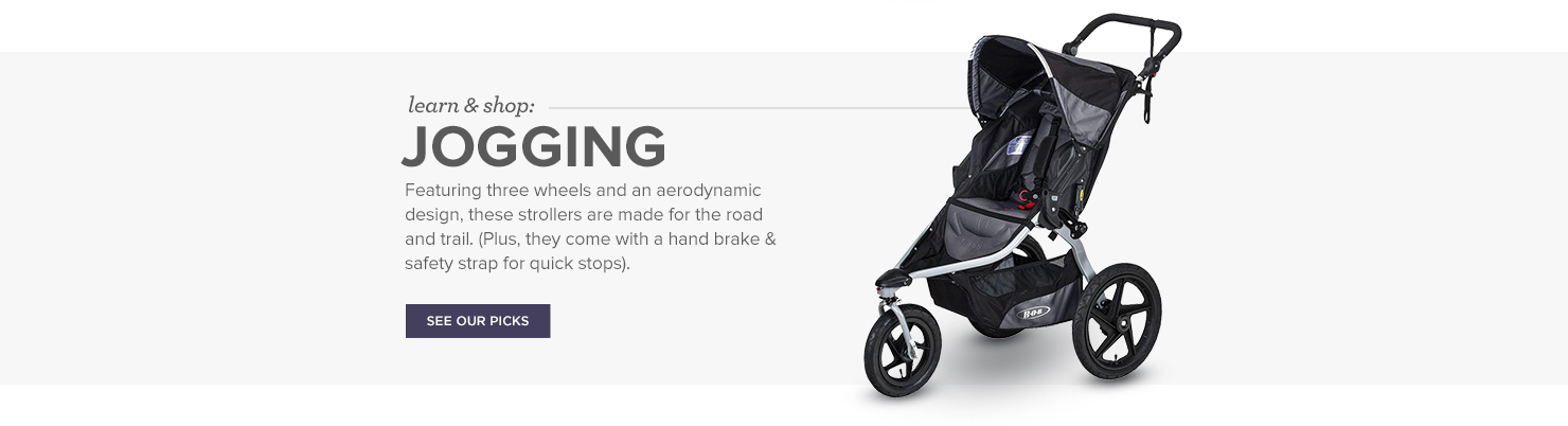Jogging Strollers: Featuring three wheels and an aerodynamic design, these strollers are made for the road and trail. (Plus, they come with a hand brake & safety strap for quick stops).