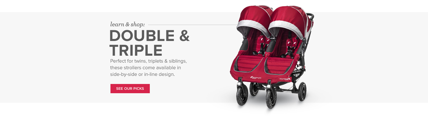 Double & Triple Strollers: Perfect for twins, triplets & siblings, these strollers come available in side-by-side or in-line design.