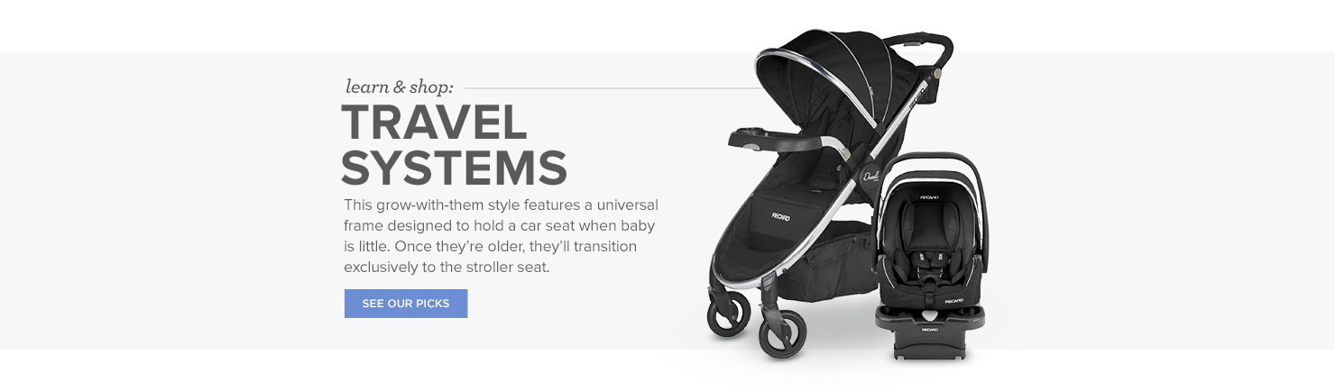 Travel Systems: This grow-with-them style features a universal frame designed to hold a car seat when baby is little. Once they're older, they'll transition exclusively to the stroller seat.