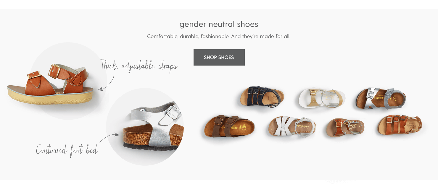 GENDER NEUTRAL SHOES Comfortable, durable, fashionable. And they're made for all. Thick, adjustable straps Contoured foot-bed